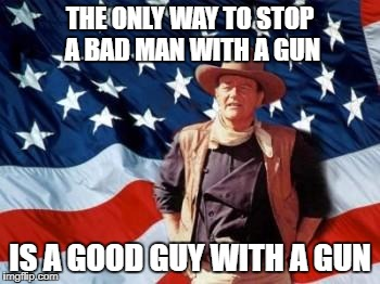 John Wayne American Flag | THE ONLY WAY TO STOP A BAD MAN WITH A GUN IS A GOOD GUY WITH A GUN | image tagged in john wayne american flag | made w/ Imgflip meme maker