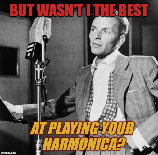 BUT WASN'T I THE BEST AT PLAYING YOUR HARMONICA? | made w/ Imgflip meme maker