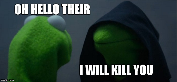 Evil Kermit Meme | OH HELLO THEIR I WILL KILL YOU | image tagged in memes,evil kermit | made w/ Imgflip meme maker
