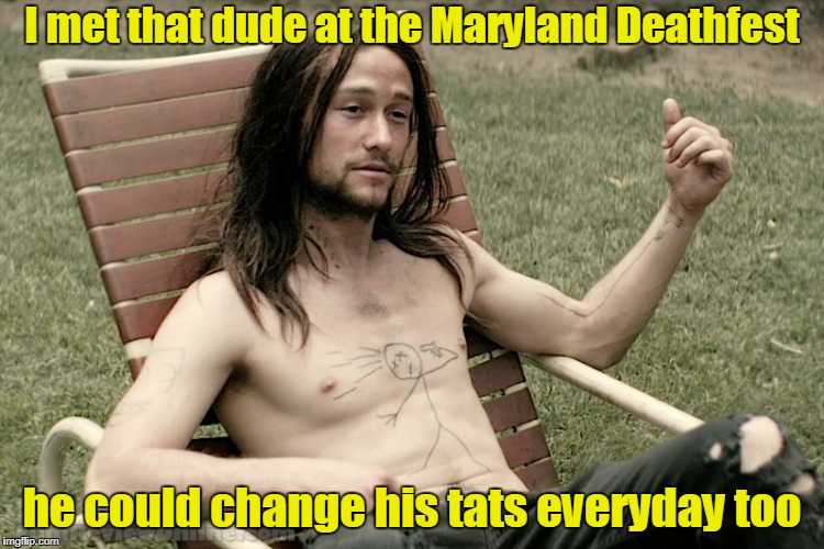 I met that dude at the Maryland Deathfest he could change his tats everyday too | made w/ Imgflip meme maker