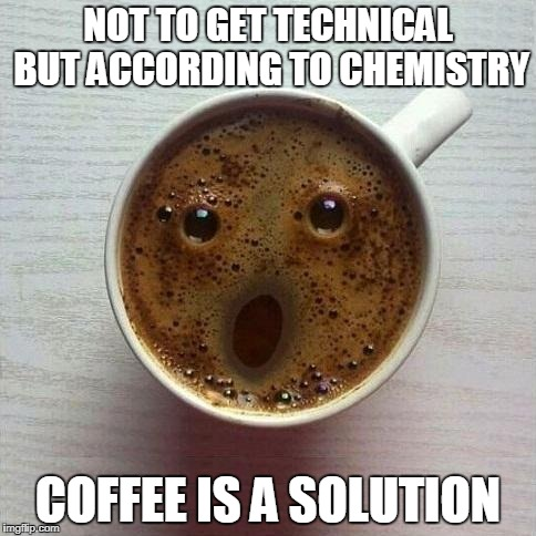 Coffee | NOT TO GET TECHNICAL BUT ACCORDING TO CHEMISTRY COFFEE IS A SOLUTION | image tagged in coffee | made w/ Imgflip meme maker