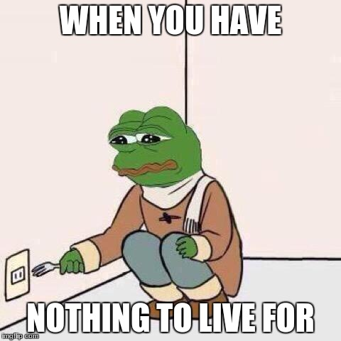 fork pepe | WHEN YOU HAVE NOTHING TO LIVE FOR | image tagged in fork pepe | made w/ Imgflip meme maker
