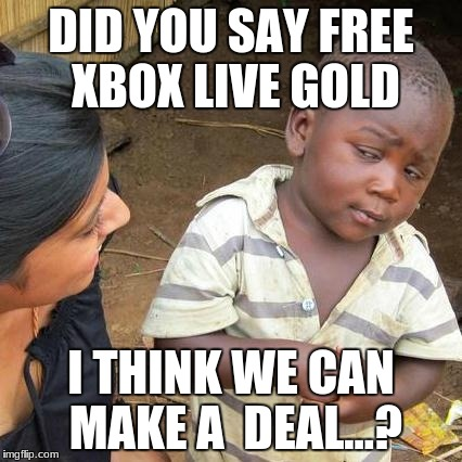 Deal or not? | DID YOU SAY FREE XBOX LIVE GOLD I THINK WE CAN MAKE A  DEAL...? | image tagged in memes,third world skeptical kid,free,xbox,live,gold | made w/ Imgflip meme maker