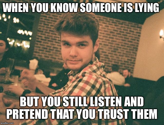 WHEN YOU KNOW SOMEONE IS LYING BUT YOU STILL LISTEN AND PRETEND THAT YOU TRUST THEM | image tagged in chanelle | made w/ Imgflip meme maker