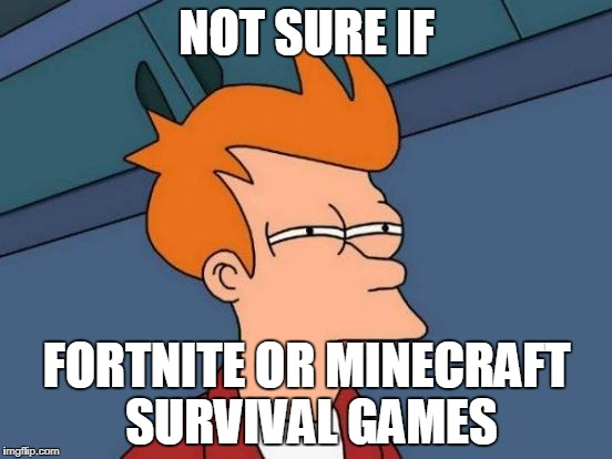 Futurama Fry Meme | NOT SURE IF FORTNITE OR MINECRAFT SURVIVAL GAMES | image tagged in memes,futurama fry | made w/ Imgflip meme maker