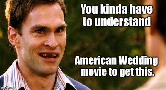 You kinda have to understand American Wedding movie to get this. | made w/ Imgflip meme maker