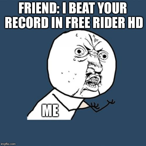 Y U No Meme | FRIEND: I BEAT YOUR RECORD IN FREE RIDER HD ME | image tagged in memes,y u no,free rider hd,funny | made w/ Imgflip meme maker