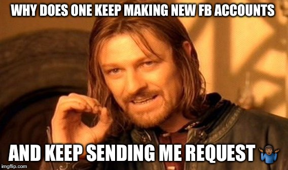 One Does Not Simply Meme | WHY DOES ONE KEEP MAKING NEW FB ACCOUNTS AND KEEP SENDING ME REQUEST  | image tagged in memes,one does not simply | made w/ Imgflip meme maker