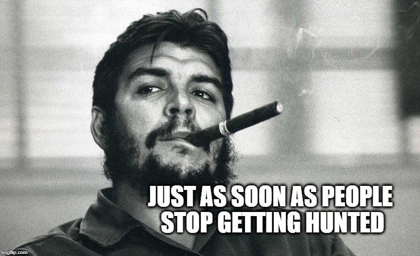 Che | JUST AS SOON AS PEOPLE STOP GETTING HUNTED | image tagged in che | made w/ Imgflip meme maker