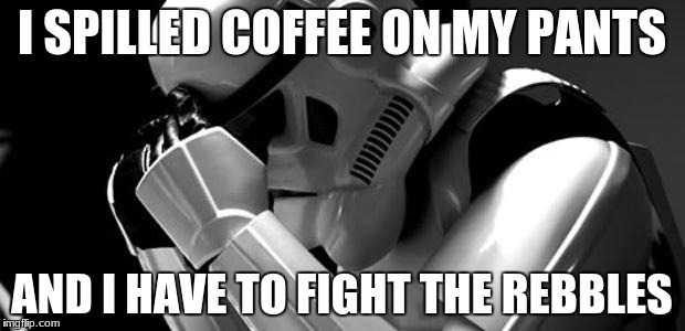 Star wars | I SPILLED COFFEE ON MY PANTS AND I HAVE TO FIGHT THE REBBLES | image tagged in star wars | made w/ Imgflip meme maker