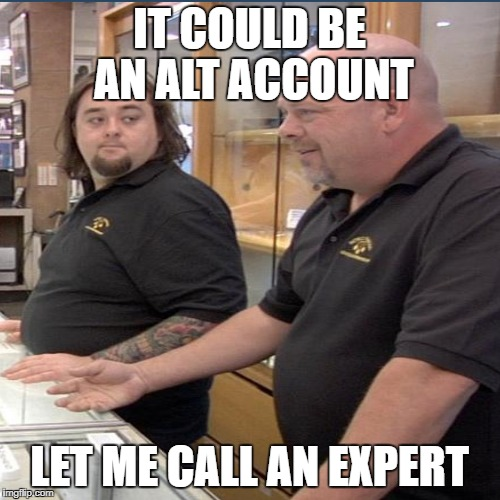 IT COULD BE AN ALT ACCOUNT LET ME CALL AN EXPERT | made w/ Imgflip meme maker