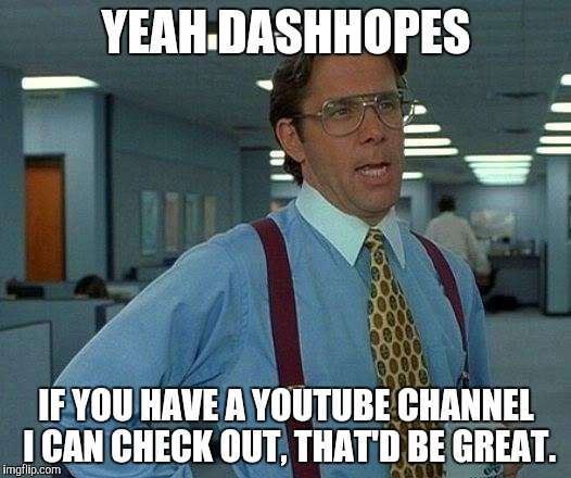 Just seeing if you do. Hope your baby gets better. | YEAH DASHHOPES IF YOU HAVE A YOUTUBE CHANNEL I CAN CHECK OUT, THAT'D BE GREAT. | image tagged in memes,that would be great,dashhopes | made w/ Imgflip meme maker
