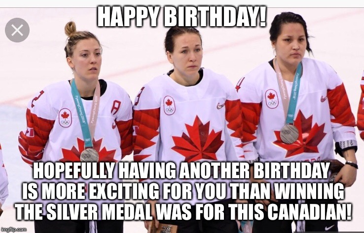 An Olympian Happy Birthday Message! | HAPPY BIRTHDAY! HOPEFULLY HAVING ANOTHER BIRTHDAY IS MORE EXCITING FOR YOU THAN WINNING THE SILVER MEDAL WAS FOR THIS CANADIAN! | image tagged in https//wwwgooglecom/searchqcanadasilvermedalwontwearclientsafarihlenprmdsnivsourcelnmstbmischsaxved0ahukewjz4qtkybzzahwm4imkhexp | made w/ Imgflip meme maker