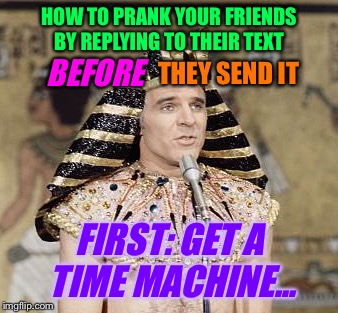HOW TO PRANK YOUR FRIENDS BY REPLYING TO THEIR TEXT FIRST: GET A TIME MACHINE... BEFORE THEY SEND IT | made w/ Imgflip meme maker