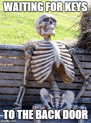 Waiting Skeleton Meme | WAITING FOR KEYS TO THE BACK DOOR | image tagged in memes,waiting skeleton | made w/ Imgflip meme maker