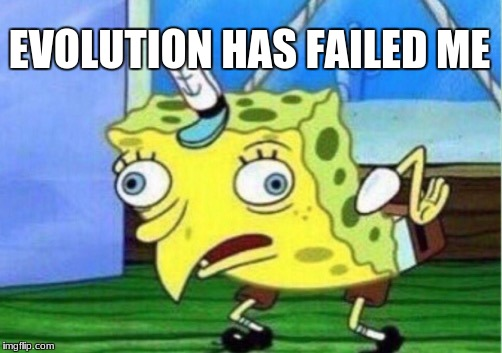 Mocking Spongebob Meme | EVOLUTION HAS FAILED ME | image tagged in memes,mocking spongebob | made w/ Imgflip meme maker