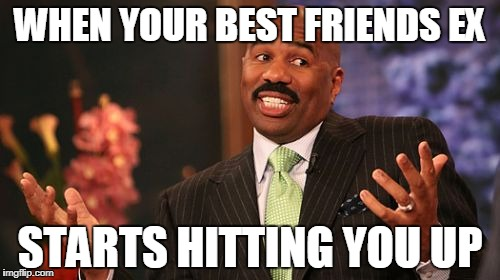 Steve Harvey Meme | WHEN YOUR BEST FRIENDS EX STARTS HITTING YOU UP | image tagged in memes,steve harvey | made w/ Imgflip meme maker