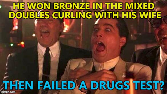True story - their dinner table is reportedly colder than a curling rink... :) | HE WON BRONZE IN THE MIXED DOUBLES CURLING WITH HIS WIFE THEN FAILED A DRUGS TEST? | image tagged in winter olympics,curling,failed drugs test,sport,goodfellas laughing scene henry hill | made w/ Imgflip meme maker
