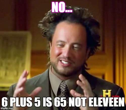 Ancient Aliens Meme | NO... 6 PLUS 5 IS 65 NOT ELEVEEN | image tagged in memes,ancient aliens | made w/ Imgflip meme maker