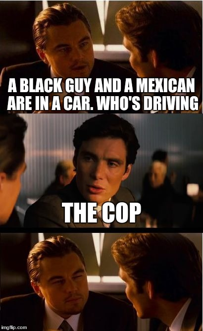 Inception | A BLACK GUY AND A MEXICAN ARE IN A CAR. WHO'S DRIVING THE COP | image tagged in memes,inception,cop,racism,police car | made w/ Imgflip meme maker
