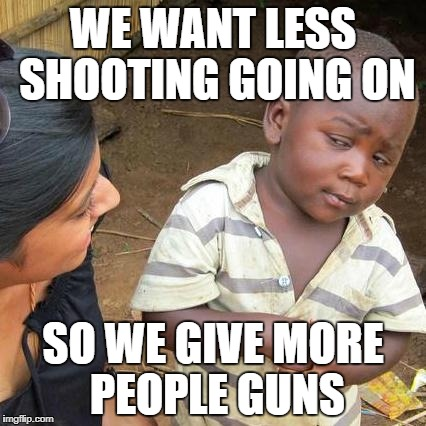 Third World Skeptical Kid Meme | WE WANT LESS SHOOTING GOING ON SO WE GIVE MORE PEOPLE GUNS | image tagged in memes,third world skeptical kid | made w/ Imgflip meme maker
