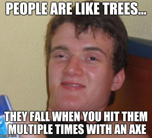 10 Guy | PEOPLE ARE LIKE TREES... THEY FALL WHEN YOU HIT THEM MULTIPLE TIMES WITH AN AXE | image tagged in memes,10 guy,tree,axe,chopped | made w/ Imgflip meme maker