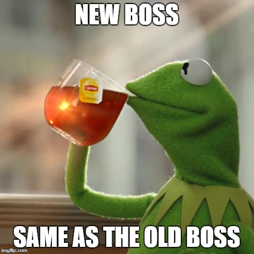 But Thats None Of My Business Meme | NEW BOSS SAME AS THE OLD BOSS | image tagged in memes,but thats none of my business,kermit the frog | made w/ Imgflip meme maker