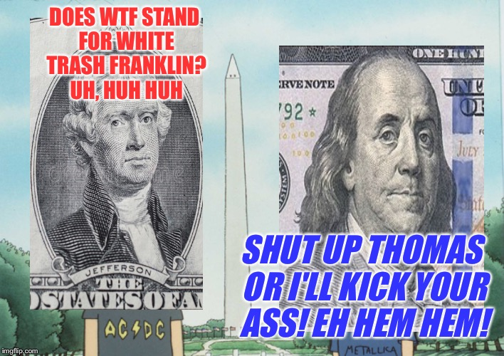 DOES WTF STAND FOR WHITE TRASH FRANKLIN? UH, HUH HUH SHUT UP THOMAS OR I'LL KICK YOUR ASS! EH HEM HEM! | made w/ Imgflip meme maker