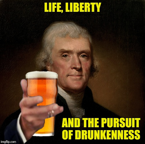 LIFE, LIBERTY AND THE PURSUIT OF DRUNKENNESS | made w/ Imgflip meme maker