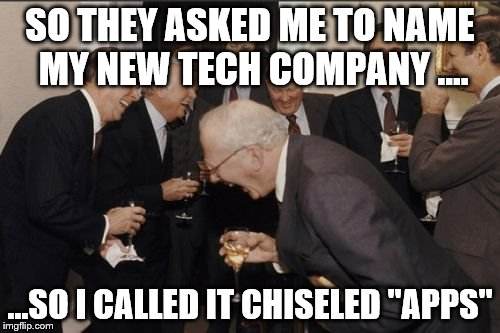 "Laughing Men In Suits Meme | SO THEY ASKED ME TO NAME MY NEW TECH COMPANY .... ...SO I CALLED IT CHISELED ""APPS"" 