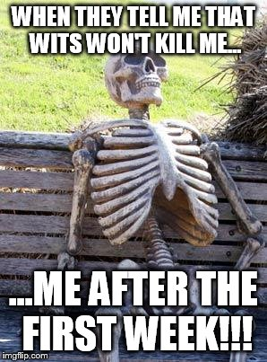 Waiting Skeleton Meme | WHEN THEY TELL ME THAT WITS WON'T KILL ME... ...ME AFTER THE FIRST WEEK!!! | image tagged in memes,waiting skeleton | made w/ Imgflip meme maker