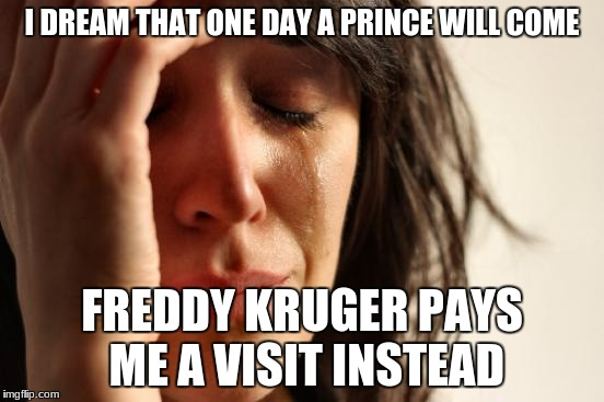 I DREAM THAT ONE DAY A PRINCE WILL COME FREDDY KRUGER PAYS ME A VISIT INSTEAD | image tagged in memes,first world problems | made w/ Imgflip meme maker