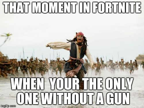 Jack Sparrow Being Chased Meme | THAT MOMENT IN FORTNITE WHEN  YOUR THE ONLY ONE WITHOUT A GUN | image tagged in memes,jack sparrow being chased | made w/ Imgflip meme maker