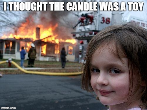 Disaster Girl Meme | I THOUGHT THE CANDLE WAS A TOY | image tagged in memes,disaster girl | made w/ Imgflip meme maker