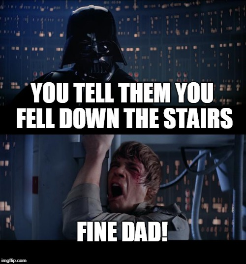Star Wars No Meme | YOU TELL THEM YOU FELL DOWN THE STAIRS FINE DAD! | image tagged in memes,star wars no | made w/ Imgflip meme maker