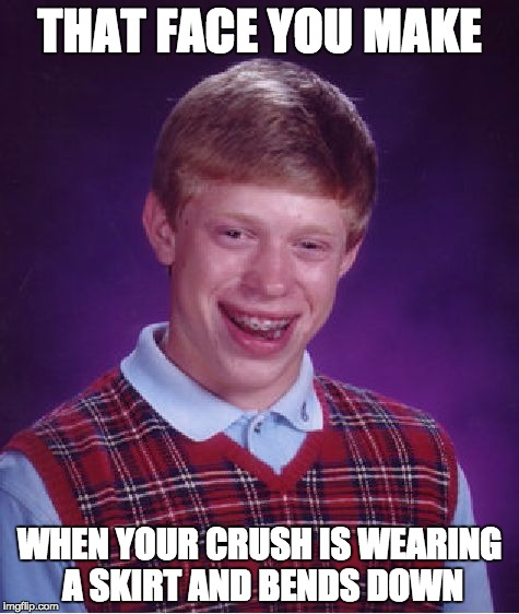 Bad Luck Brian Meme | THAT FACE YOU MAKE WHEN YOUR CRUSH IS WEARING A SKIRT AND BENDS DOWN | image tagged in memes,bad luck brian | made w/ Imgflip meme maker