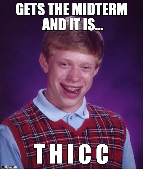Midterm | GETS THE MIDTERM AND IT IS... T H I C C | image tagged in memes,bad luck brian,thick | made w/ Imgflip meme maker