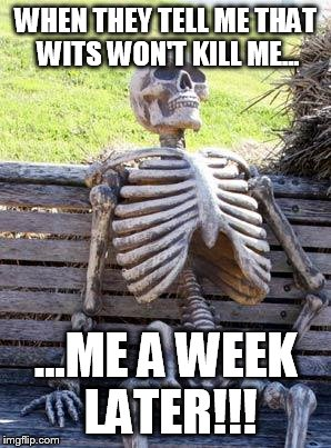 Waiting Skeleton Meme | WHEN THEY TELL ME THAT WITS WON'T KILL ME... ...ME A WEEK LATER!!! | image tagged in memes,waiting skeleton | made w/ Imgflip meme maker