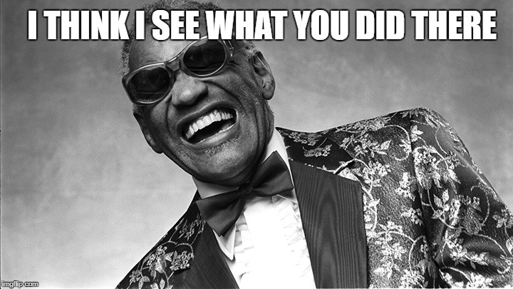 Ray Charles | I THINK I SEE WHAT YOU DID THERE | image tagged in ray charles | made w/ Imgflip meme maker