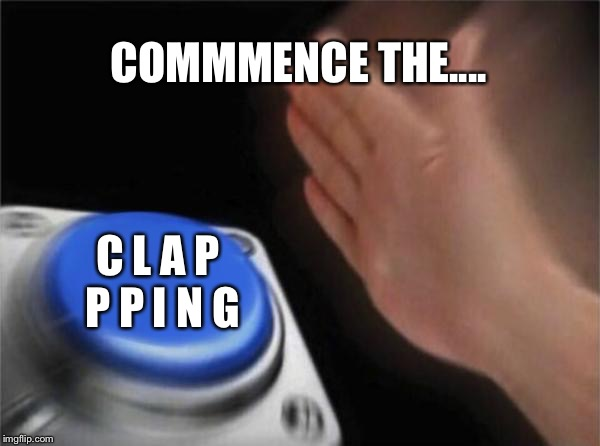 Blank Nut Button Meme | COMMMENCE THE.... C L A P P P I N G | image tagged in memes,blank nut button | made w/ Imgflip meme maker