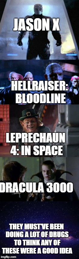 JASON X THEY MUST'VE BEEN DOING A LOT OF DRUGS TO THINK ANY OF THESE WERE A GOOD IDEA DRACULA 3000 HELLRAISER: BLOODLINE LEPRECHAUN 4: IN SP | image tagged in jason voorhees,pinhead,leprechaun,dracula,space | made w/ Imgflip meme maker