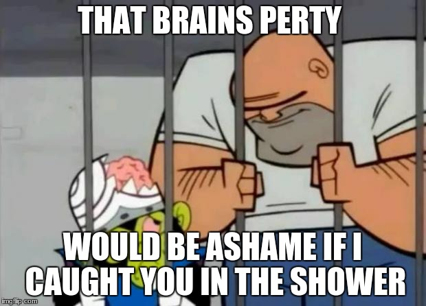 THAT BRAINS PERTY WOULD BE ASHAME IF I CAUGHT YOU IN THE SHOWER | image tagged in mojo jojo rape | made w/ Imgflip meme maker