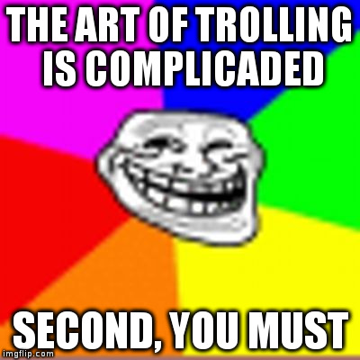 THE ART OF TROLLING IS COMPLICADED SECOND, YOU MUST | image tagged in blurred trollface | made w/ Imgflip meme maker