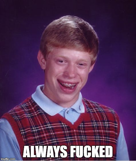 Bad Luck Brian Meme | ALWAYS F**KED | image tagged in memes,bad luck brian | made w/ Imgflip meme maker
