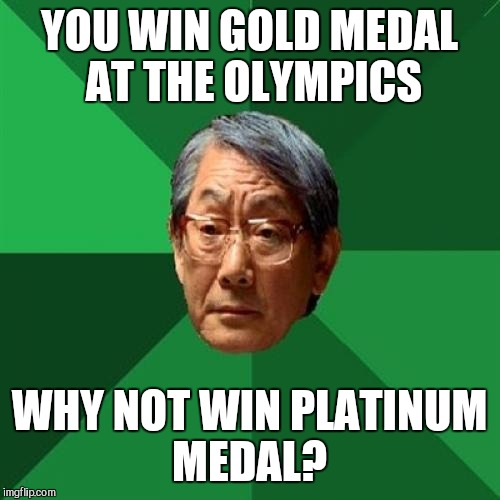 High Expectations Asian Father Meme | YOU WIN GOLD MEDAL AT THE OLYMPICS WHY NOT WIN PLATINUM MEDAL? | image tagged in memes,high expectations asian father,jbmemegeek,olympics,2018 olympics | made w/ Imgflip meme maker