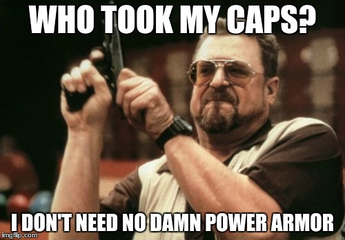 Am I The Only One Around Here Meme | WHO TOOK MY CAPS? I DON'T NEED NO DAMN POWER ARMOR | image tagged in memes,am i the only one around here | made w/ Imgflip meme maker