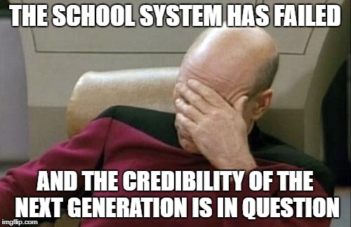 Captain Picard Facepalm Meme | THE SCHOOL SYSTEM HAS FAILED AND THE CREDIBILITY OF THE NEXT GENERATION IS IN QUESTION | image tagged in memes,captain picard facepalm | made w/ Imgflip meme maker