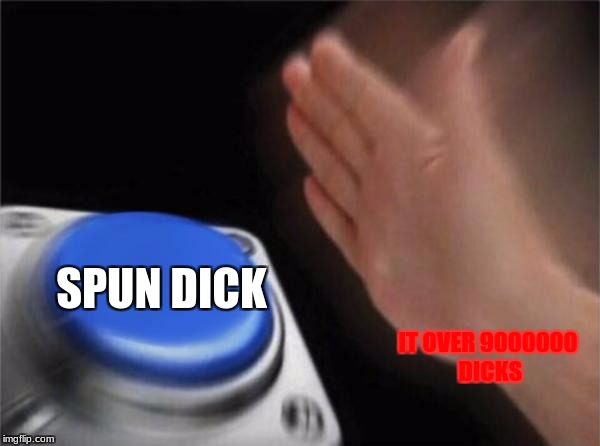 Blank Nut Button Meme | IT OVER 9000000 DICKS SPUN DICK | image tagged in memes,blank nut button | made w/ Imgflip meme maker