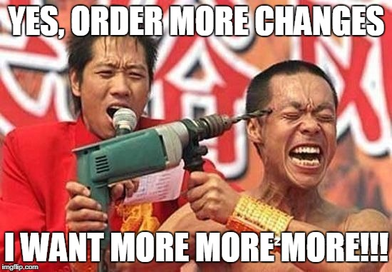 YES, ORDER MORE CHANGES I WANT MORE MORE MORE!!! | image tagged in changes,work sucks | made w/ Imgflip meme maker