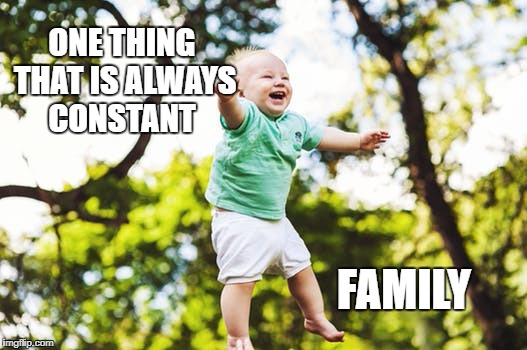 The Constant | FAMILY ONE THING THAT IS ALWAYS CONSTANT | image tagged in family,inspirational quote,motivation,life,happiness,goals | made w/ Imgflip meme maker